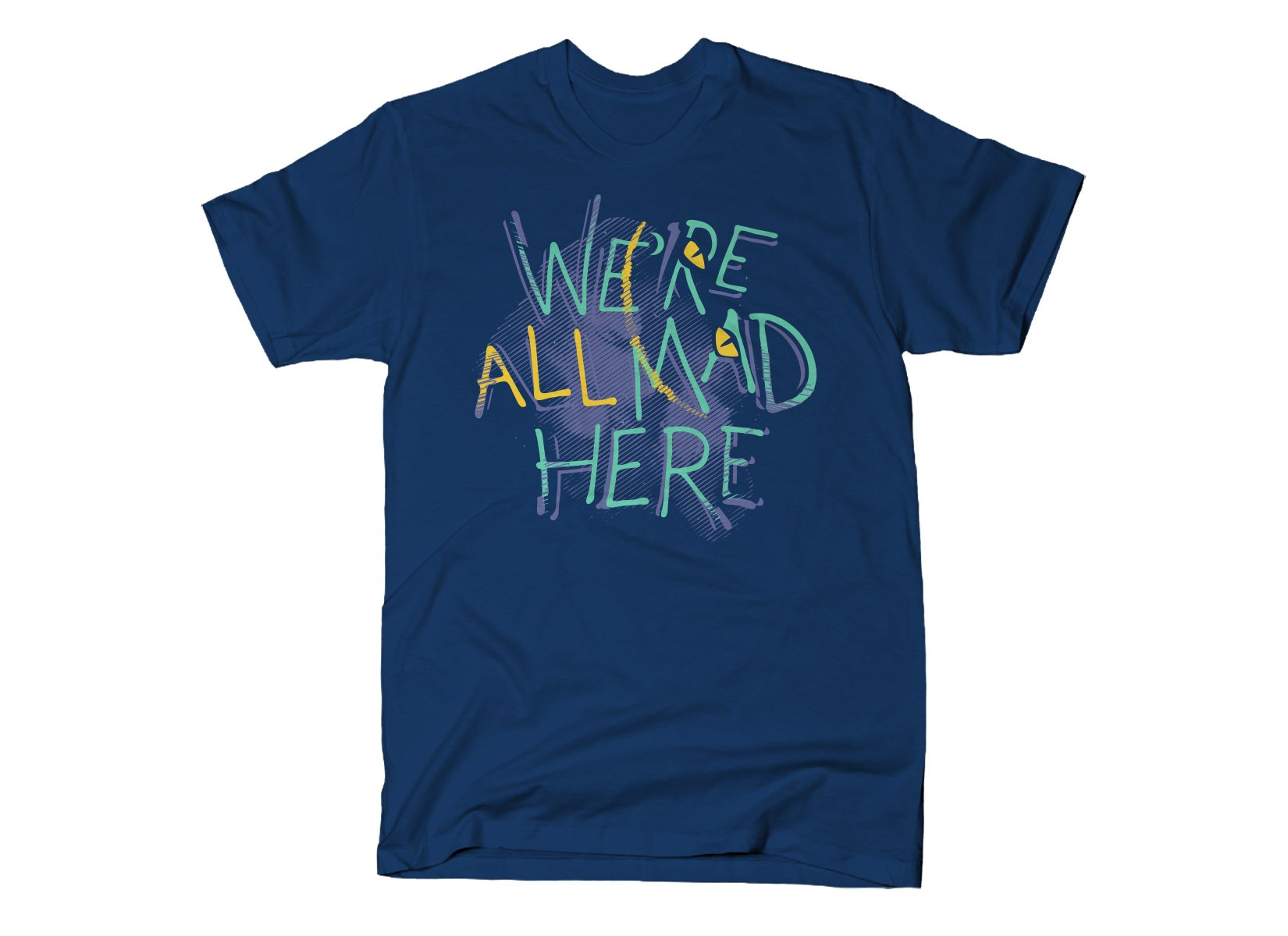 We're All Mad Here on Mens T-Shirt