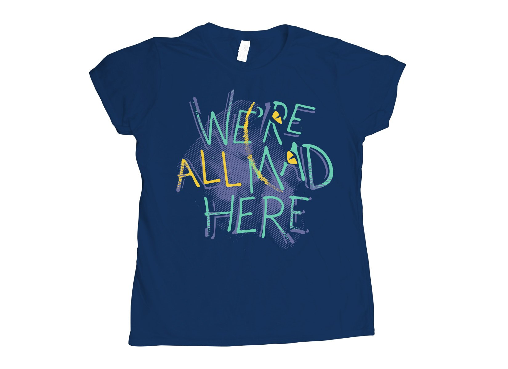 We're All Mad Here on Womens T-Shirt
