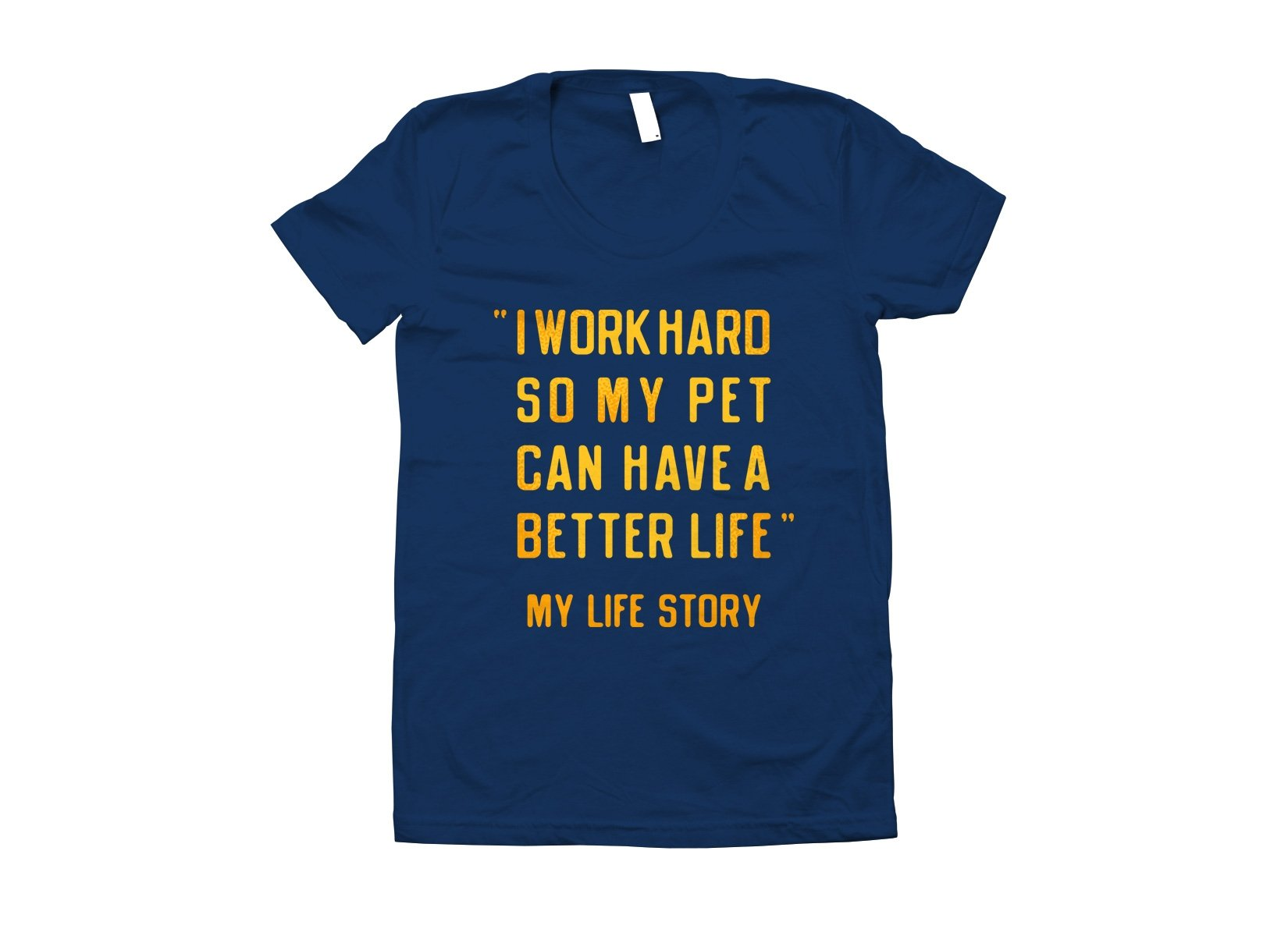 I Work Hard So My Pet Can Have A Better Life on Juniors T-Shirt