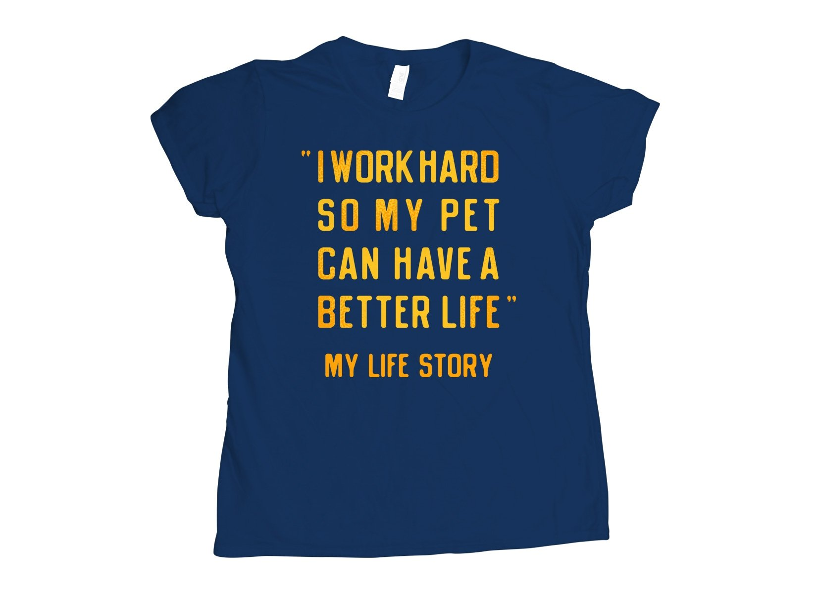 I Work Hard So My Pet Can Have A Better Life on Womens T-Shirt