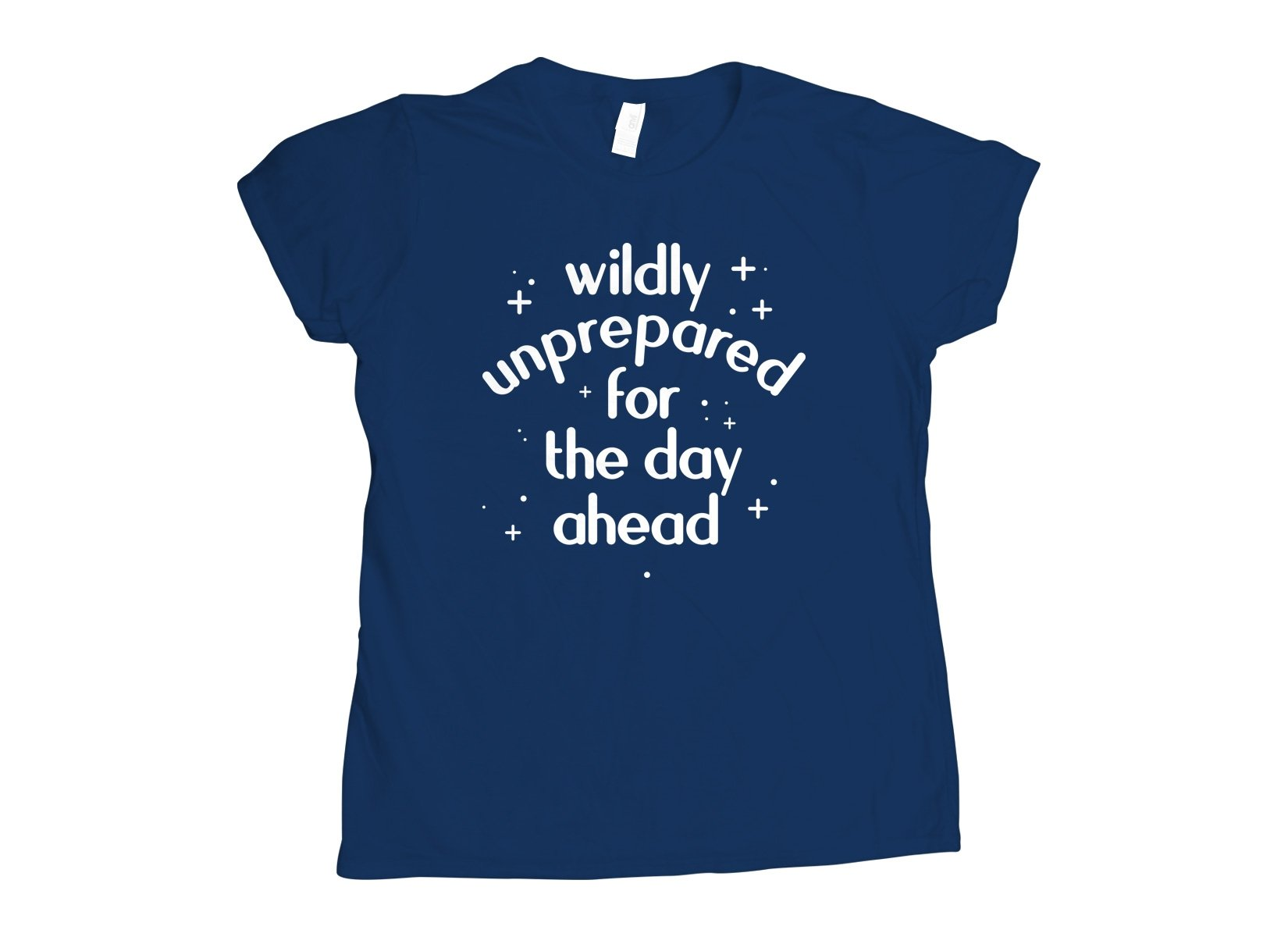Wildly Unprepared For The Day Ahead on Womens T-Shirt
