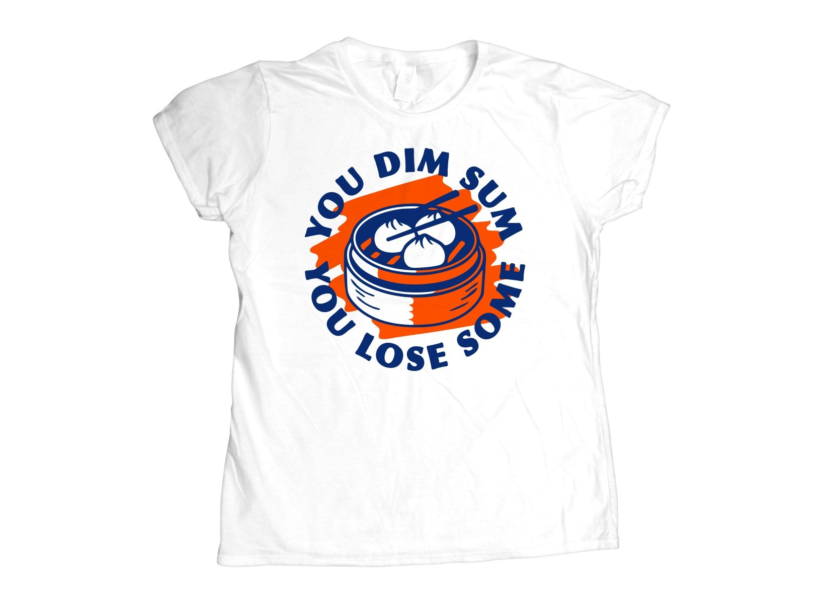 You Dim Sum You Lose Some on Womens T-Shirt