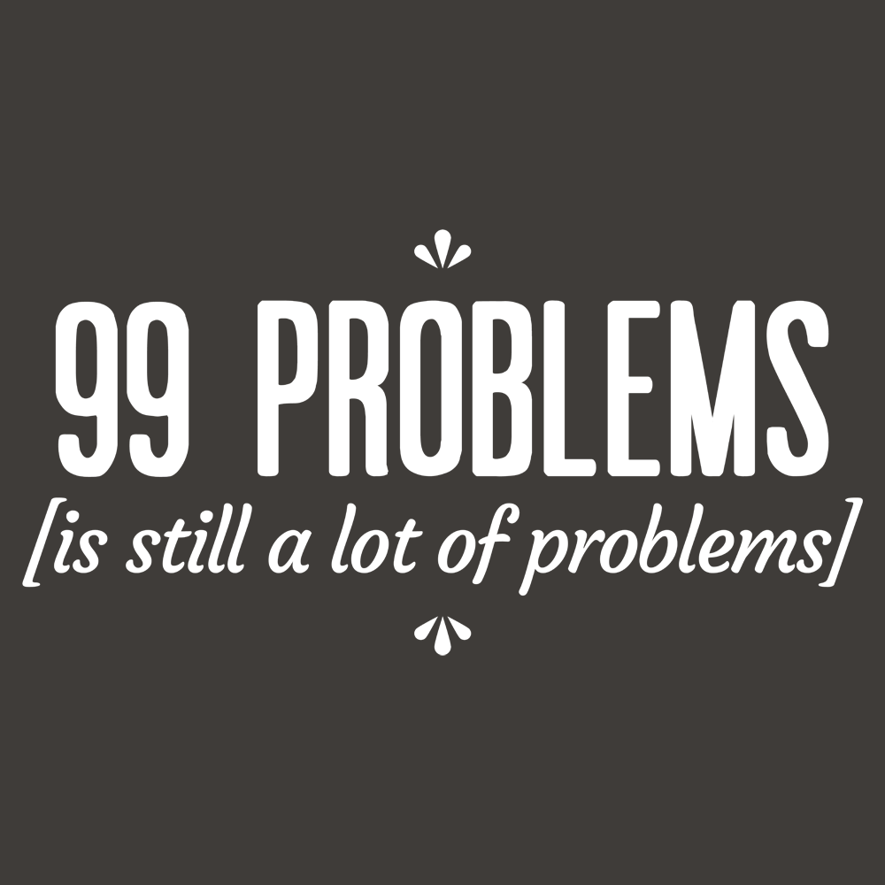 99 Problems Is Still A Lot Of Problems