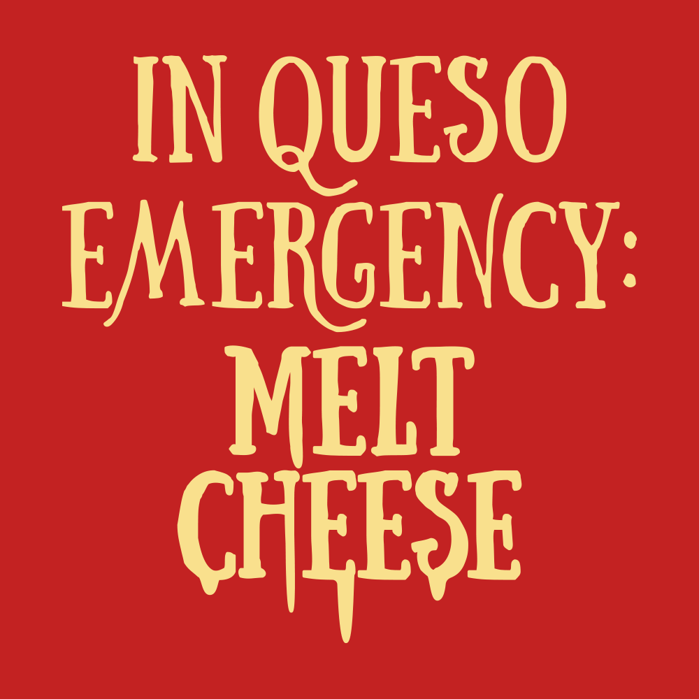 In Queso Emergency: Melt Cheese