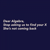 Dear Algebra, Stop Asking Us To Find Your X