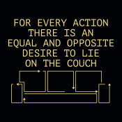 For Every Action There Is An Equal And Opposite Desire To Lie On The Couch