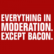 Everything In Moderation. Except Bacon.