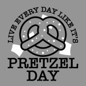 Live Every Day Like It's Pretzel Day