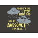 When I'm Sad, I Stop Being Sad And Be Awesome Instead on Mens T-Shirt