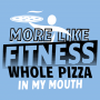 More Like Fitness Whole Pizza In My Mouth artwork