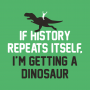 If History Repeats Itself, I'm Getting A Dinosaur artwork