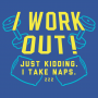 I Work Out! Just Kidding. I Take Naps. artwork