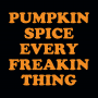 Pumpkin Spice Every Freakin Thing artwork