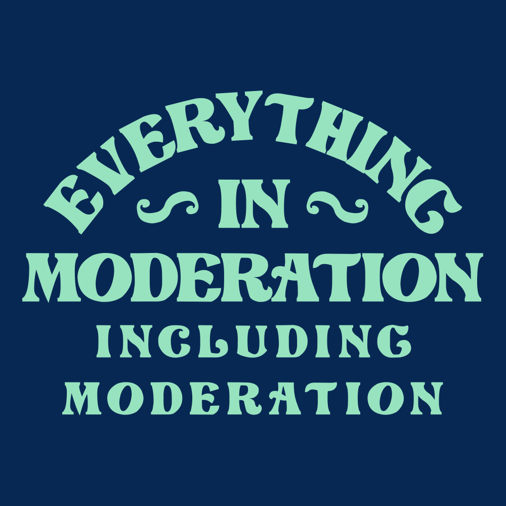 Everything In Moderation Including Moderation