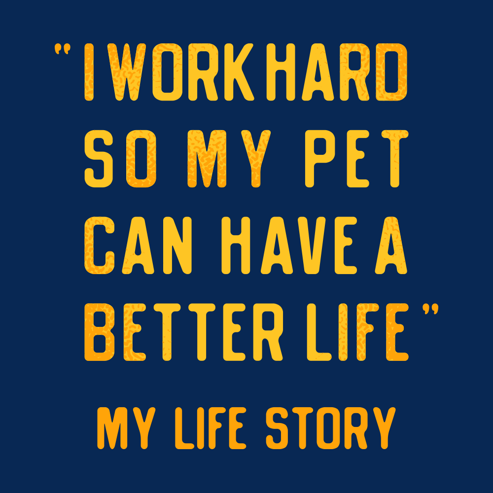 I Work Hard So My Pet Can Have A Better Life