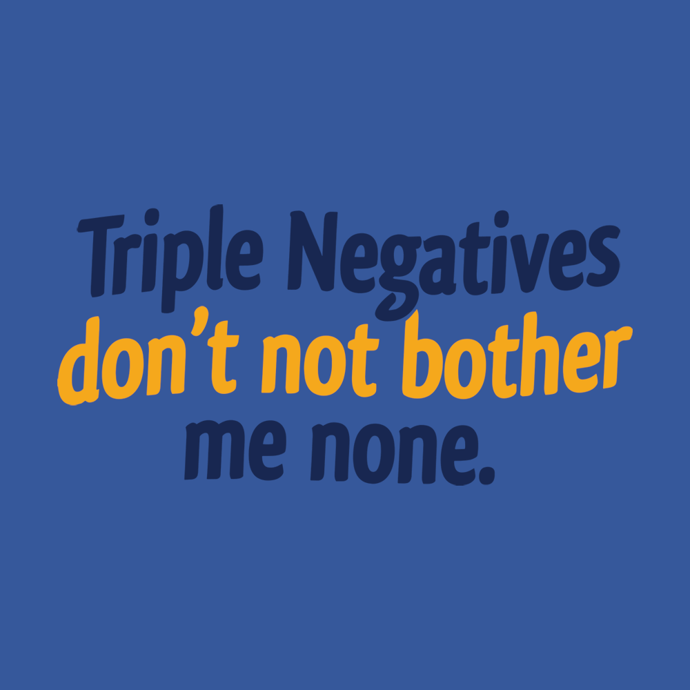 Triple Negatives Don't Not Bother Me None