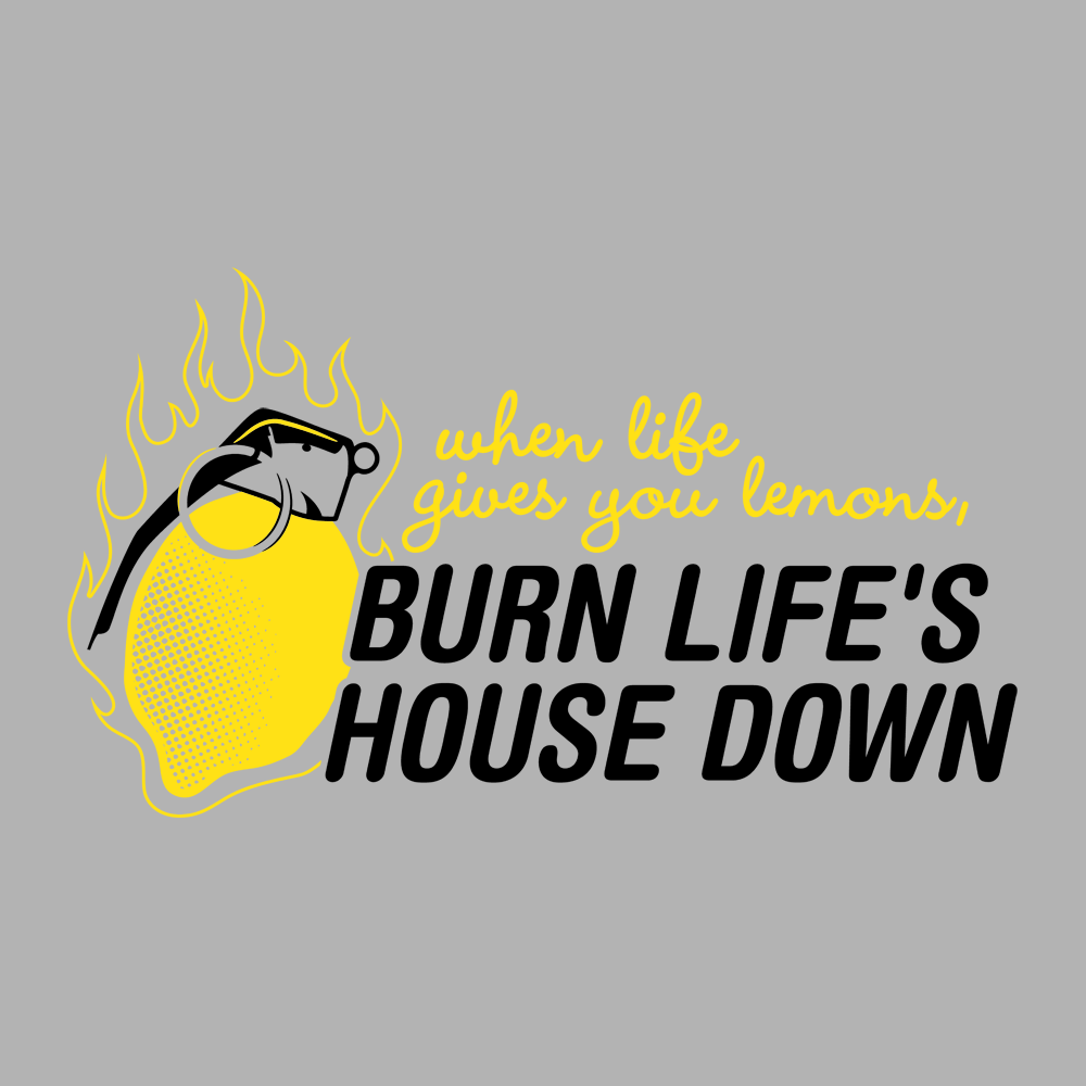Burn Life's House Down