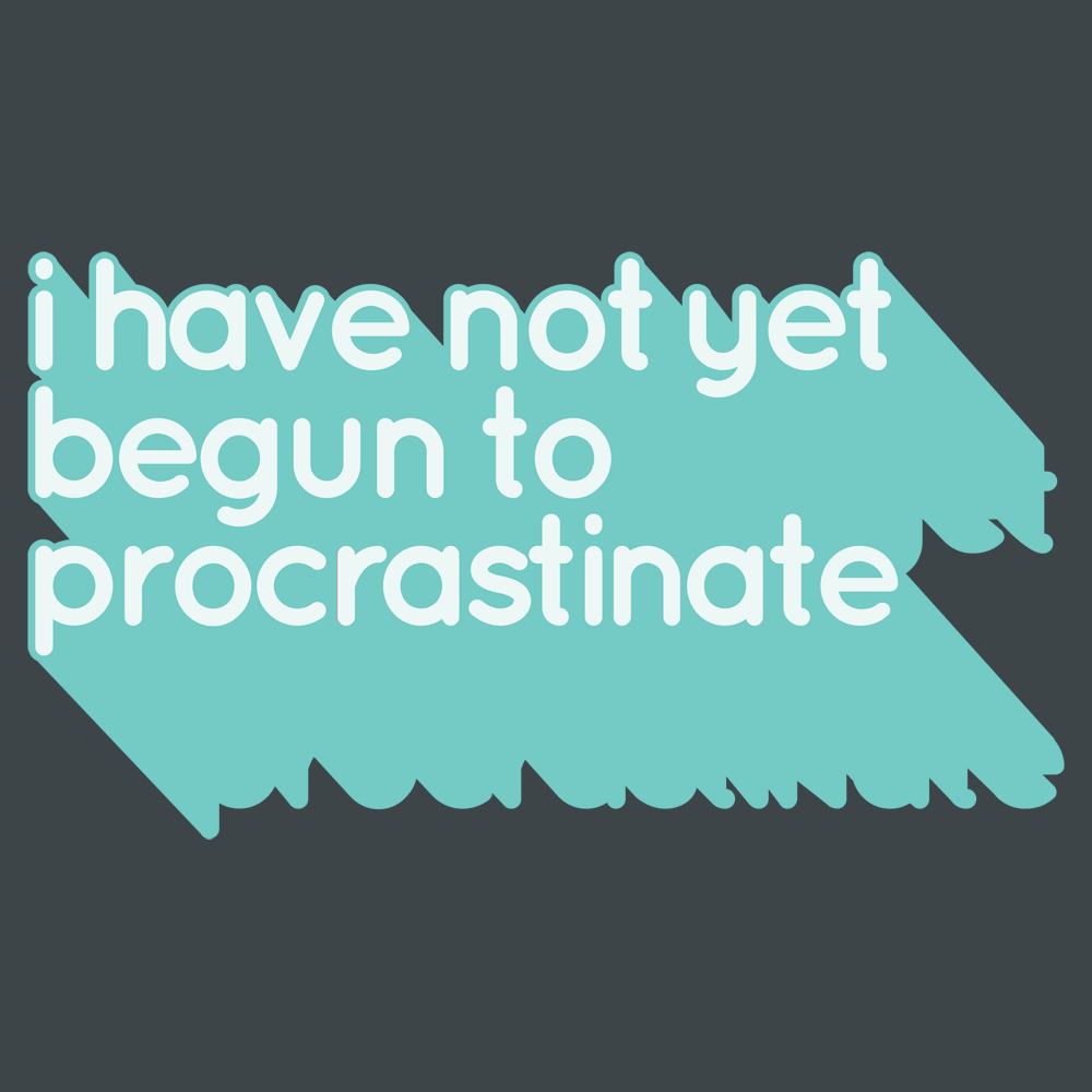 Not Begun To Procrastinate