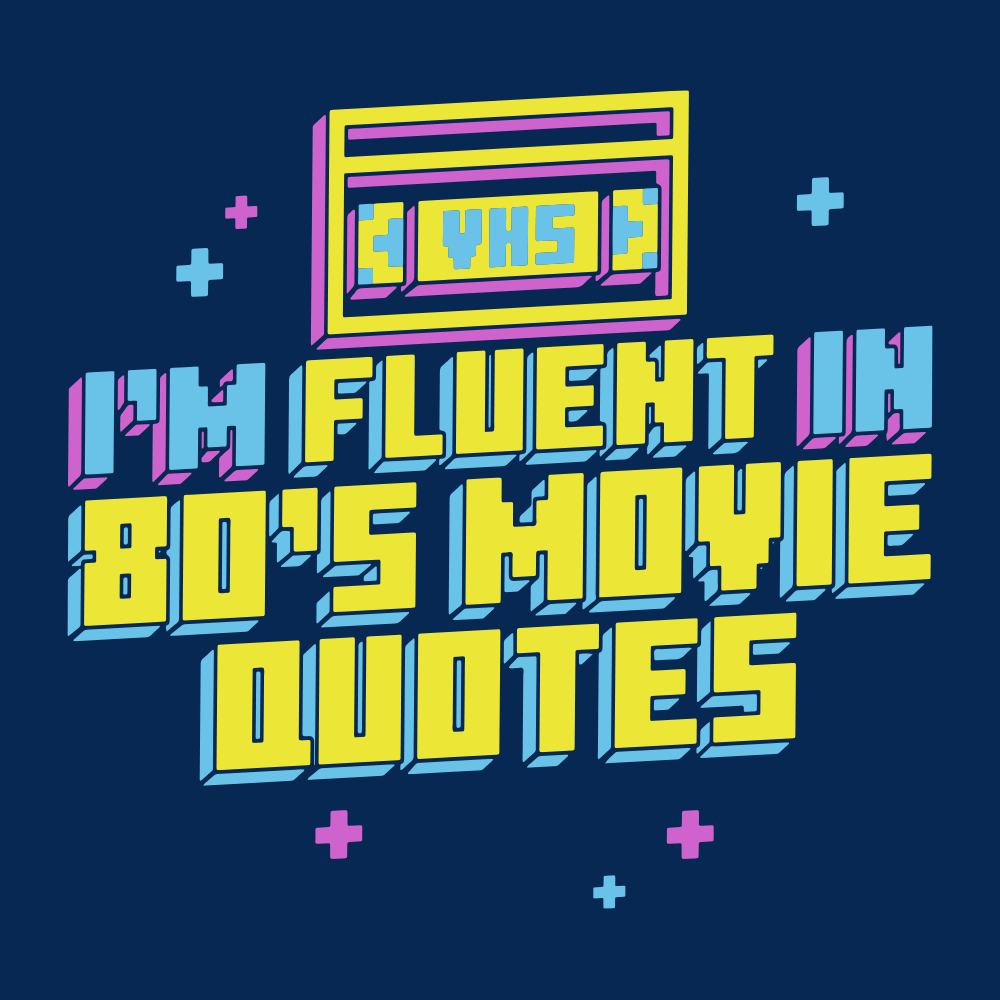 I'm Fluent In 80's Movie Quotes
