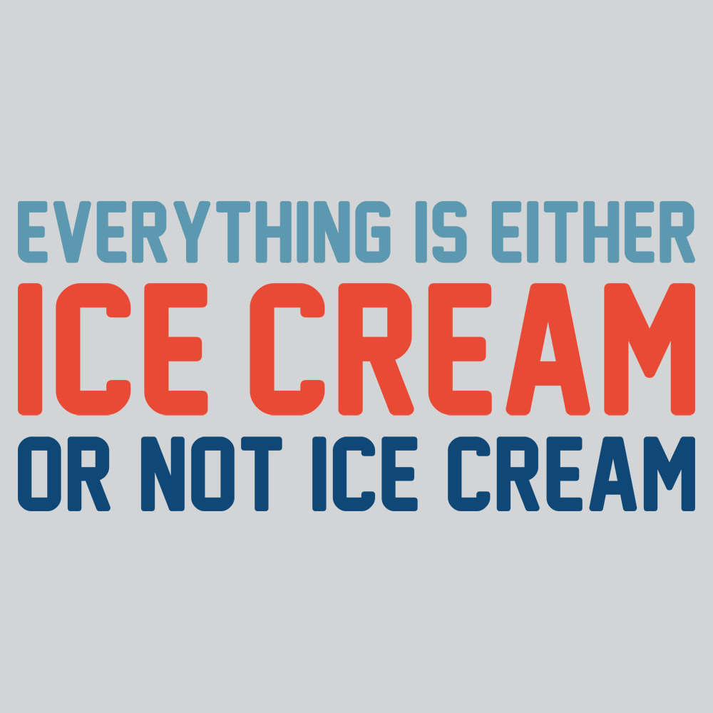 Everything Is Ice Cream Or Not Ice Cream