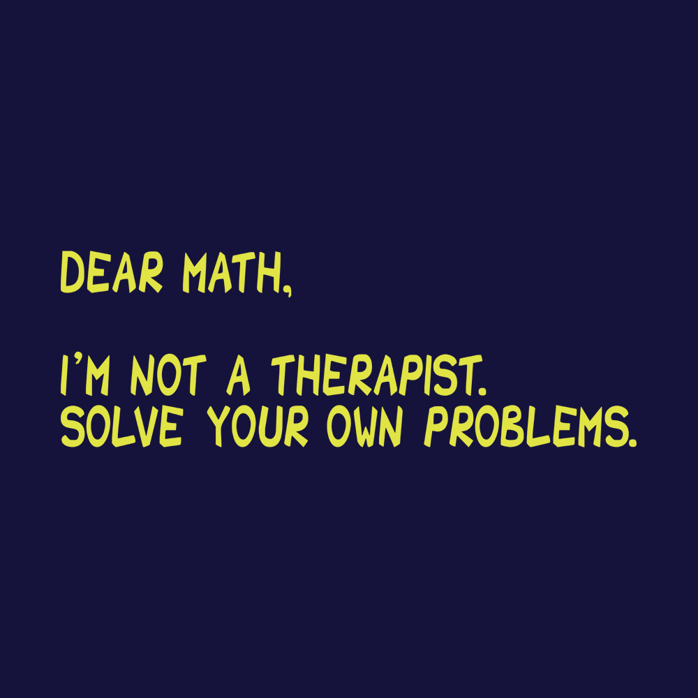Dear Math, I'm Not A Therapist