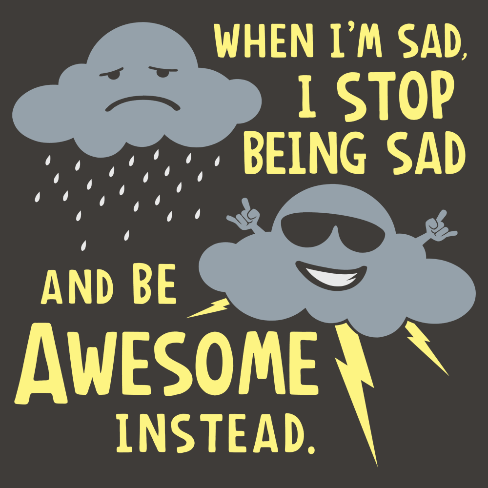 When I'm Sad, I Stop Being Sad And Be Awesome Instead